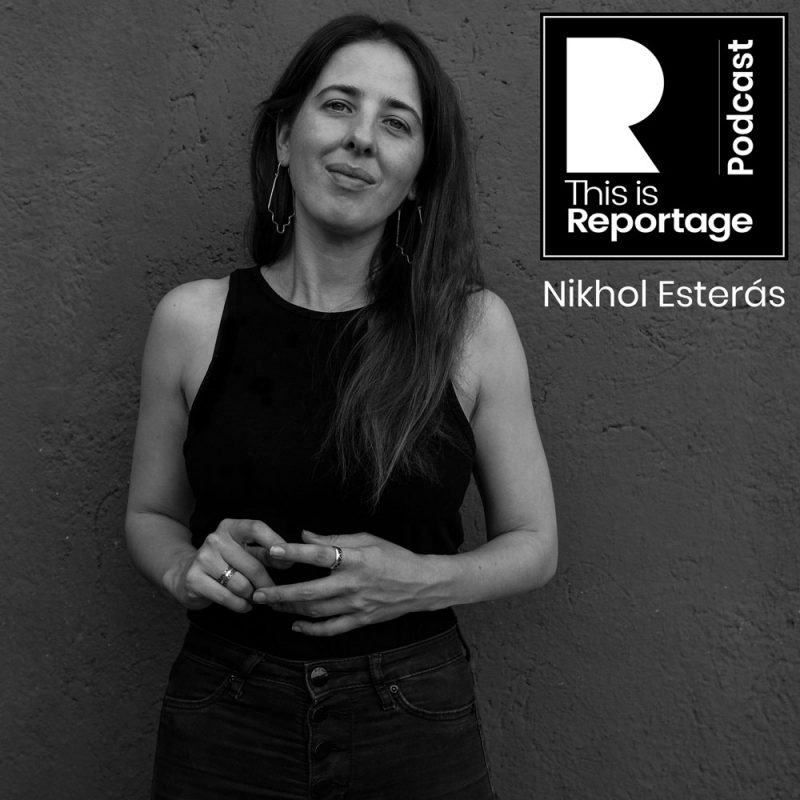 this is reportage podcast - this is Nikhol Esterás